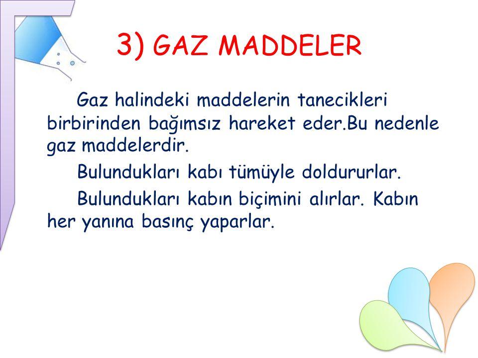 3) GAZ MADDELER Gaz halindeki maddelerin tanecikleri birbirinden bağımsız hareket eder.Bu nedenle gaz maddelerdir.