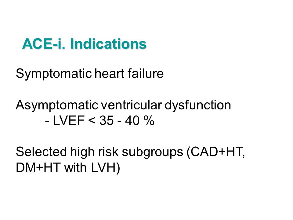 ACE-i. Indications Symptomatic heart failure
