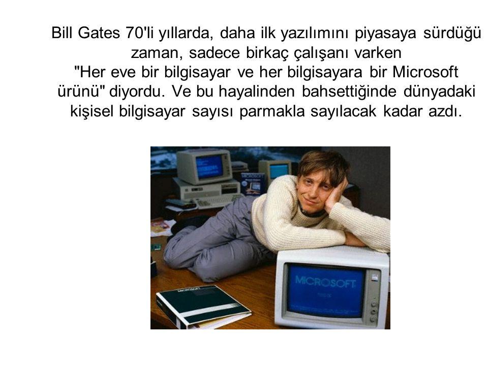 Bill Gates 70 li yıllarda, daha ilk yazılımını piyasaya sürdüğü zaman, sadece birkaç çalışanı varken Her eve bir bilgisayar ve her bilgisayara bir Microsoft ürünü diyordu.