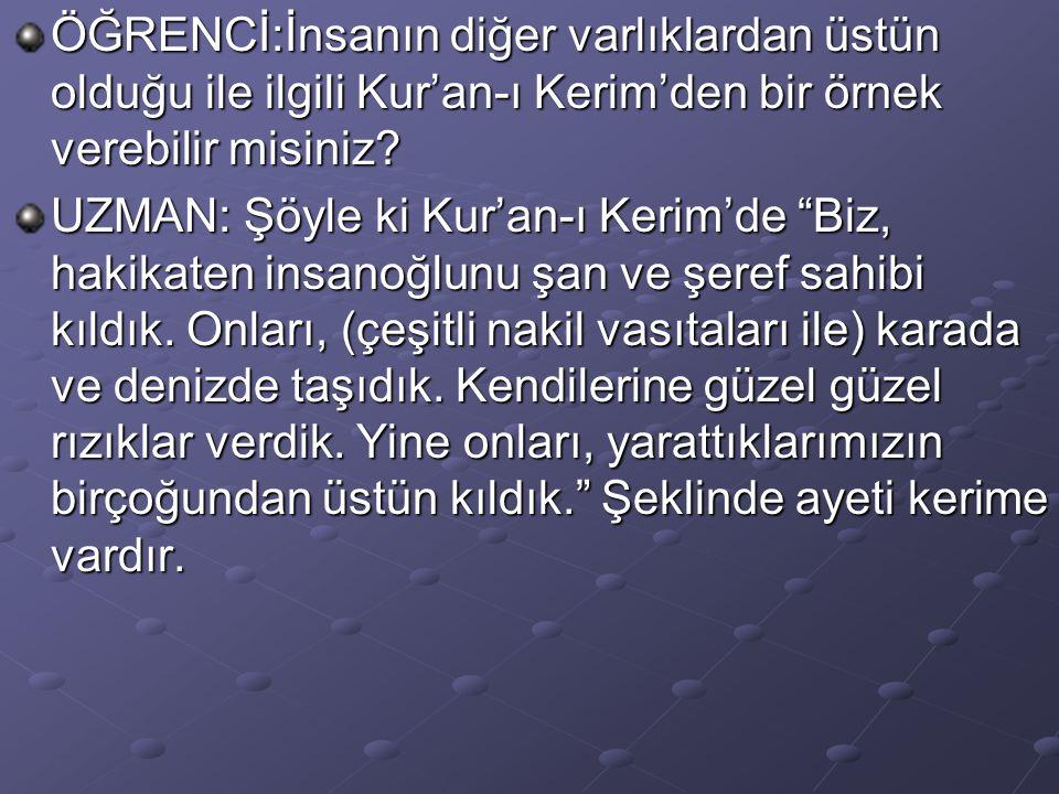 ÖĞRENCİ:İnsanın diğer varlıklardan üstün olduğu ile ilgili Kur'an-ı Kerim'den bir örnek verebilir misiniz