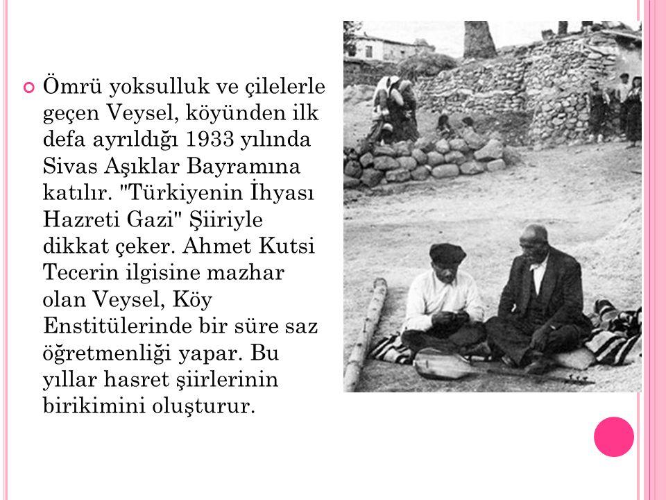 Ömrü yoksulluk ve çilelerle geçen Veysel, köyünden ilk defa ayrıldığı 1933 yılında Sivas Aşıklar Bayramına katılır.