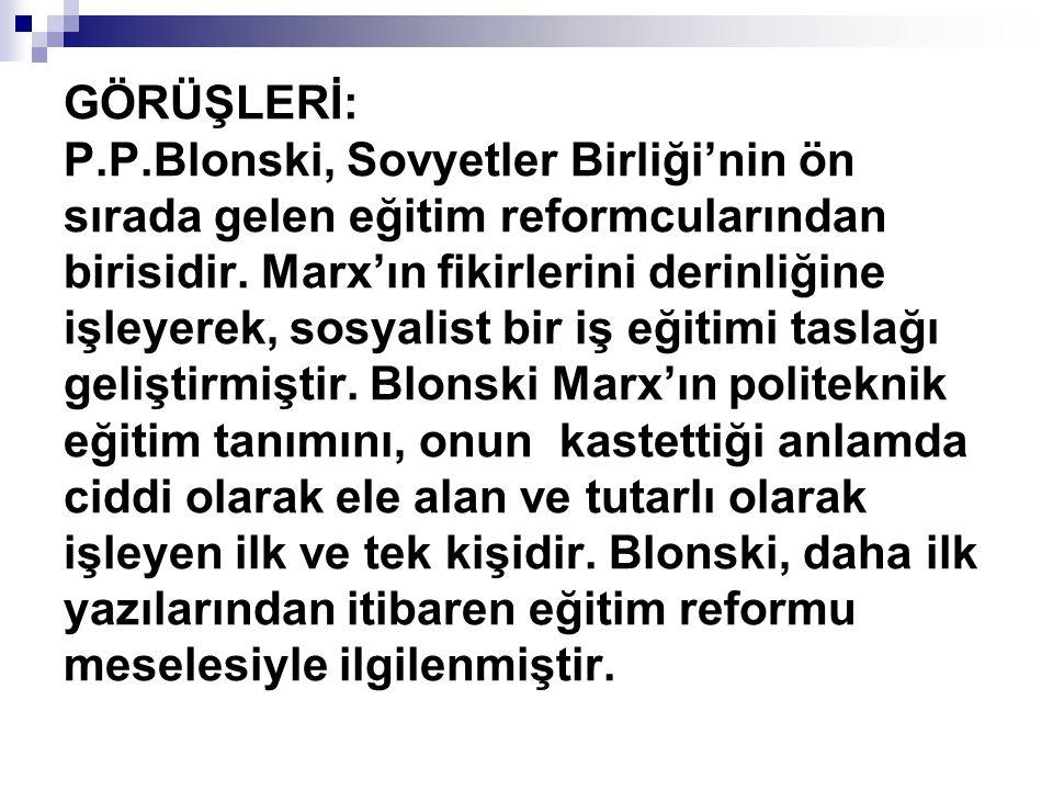 GÖRÜŞLERİ: P.P.Blonski, Sovyetler Birliği'nin ön sırada gelen eğitim reformcularından birisidir.