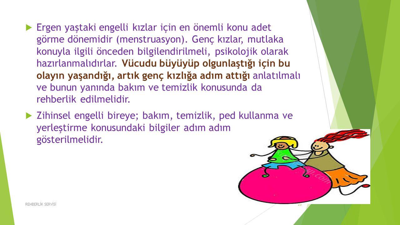 Ergen yaştaki engelli kızlar için en önemli konu adet görme dönemidir (menstruasyon). Genç kızlar, mutlaka konuyla ilgili önceden bilgilendirilmeli, psikolojik olarak hazırlanmalıdırlar. Vücudu büyüyüp olgunlaştığı için bu olayın yaşandığı, artık genç kızlığa adım attığı anlatılmalı ve bunun yanında bakım ve temizlik konusunda da rehberlik edilmelidir.