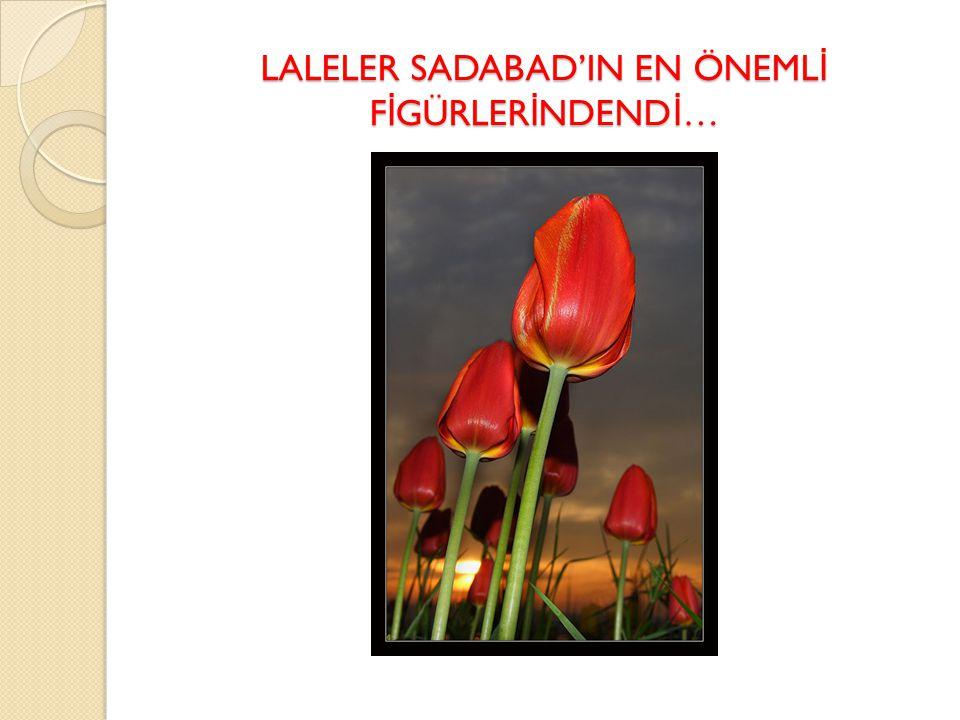 LALELER SADABAD'IN EN ÖNEMLİ FİGÜRLERİNDENDİ…