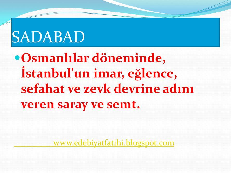 SADABAD Osmanlılar döneminde, İstanbul un imar, eğlence, sefahat ve zevk devrine adını veren saray ve semt.