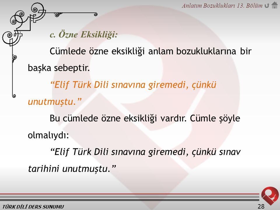 c. Özne Eksikliği: Cümlede özne eksikliği anlam bozukluklarına bir başka sebeptir. Elif Türk Dili sınavına giremedi, çünkü unutmuştu.