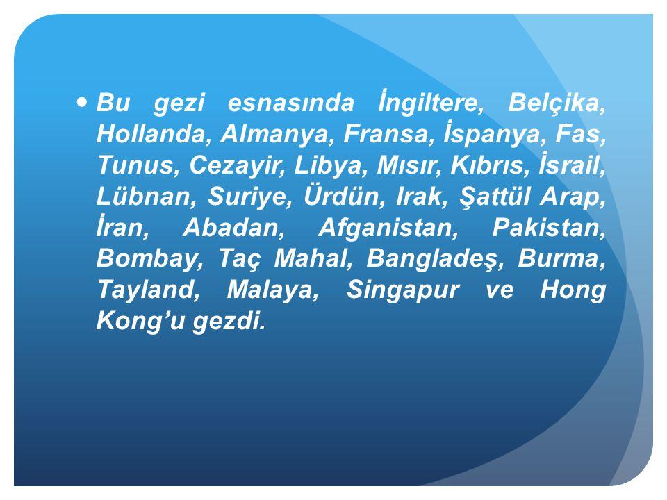 Bu gezi esnasında İngiltere, Belçika, Hollanda, Almanya, Fransa, İspanya, Fas, Tunus, Cezayir, Libya, Mısır, Kıbrıs, İsrail, Lübnan, Suriye, Ürdün, Irak, Şattül Arap, İran, Abadan, Afganistan, Pakistan, Bombay, Taç Mahal, Bangladeş, Burma, Tayland, Malaya, Singapur ve Hong Kong'u gezdi.