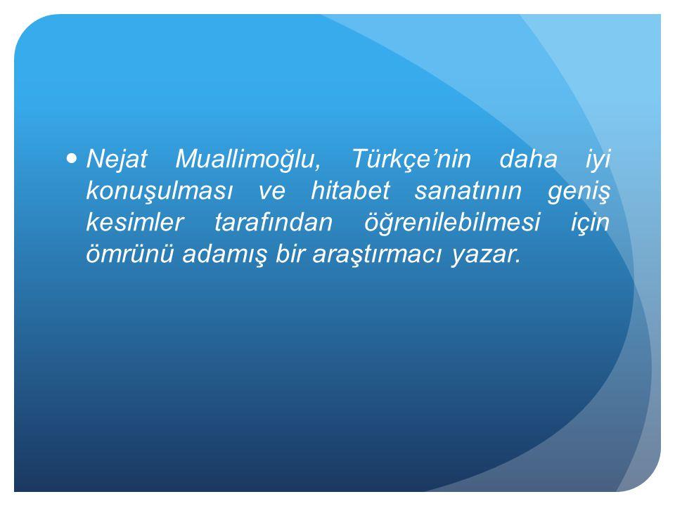 Nejat Muallimoğlu, Türkçe'nin daha iyi konuşulması ve hitabet sanatının geniş kesimler tarafından öğrenilebilmesi için ömrünü adamış bir araştırmacı yazar.