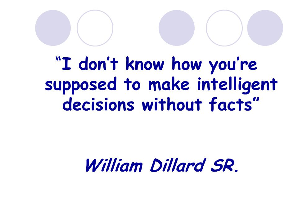 I don't know how you're supposed to make intelligent decisions without facts William Dillard SR.