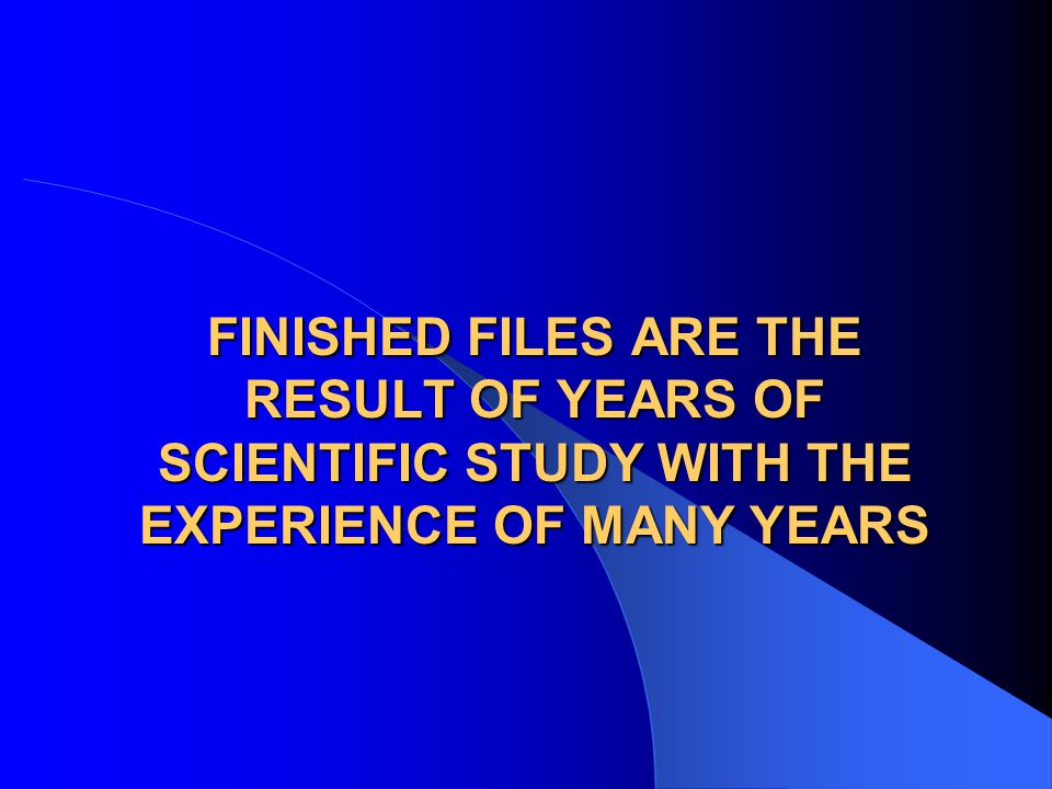 FINISHED FILES ARE THE RESULT OF YEARS OF SCIENTIFIC STUDY WITH THE EXPERIENCE OF MANY YEARS