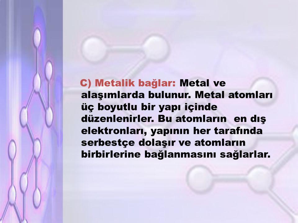 C) Metalik bağlar: Metal ve alaşımlarda bulunur