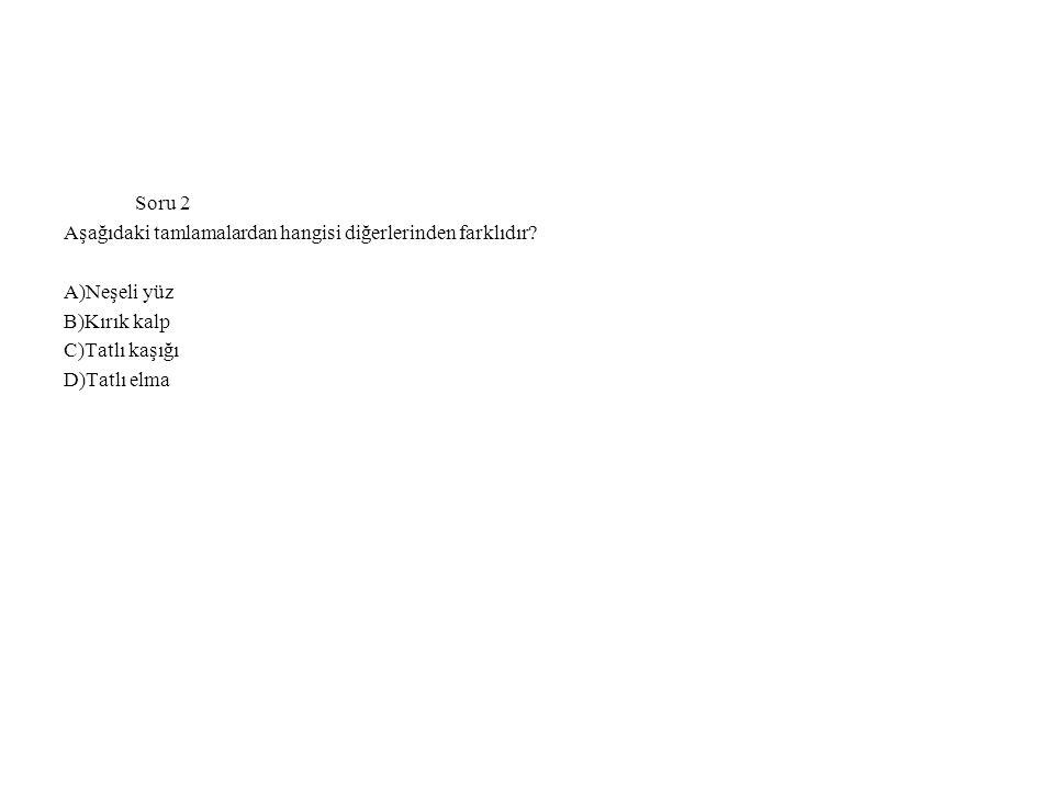 Soru 2 Aşağıdaki tamlamalardan hangisi diğerlerinden farklıdır A)Neşeli yüz. B)Kırık kalp. C)Tatlı kaşığı.
