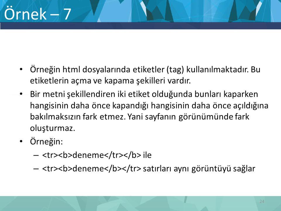 Örnek – 7 Örneğin html dosyalarında etiketler (tag) kullanılmaktadır. Bu etiketlerin açma ve kapama şekilleri vardır.