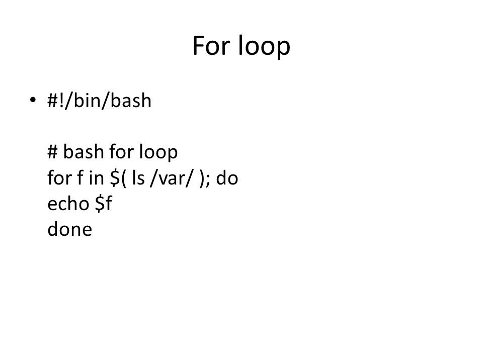 For loop #!/bin/bash # bash for loop for f in $( ls /var/ ); do echo $f done