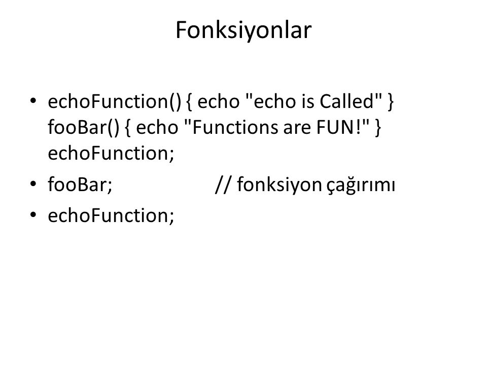 Fonksiyonlar echoFunction() { echo echo is Called } fooBar() { echo Functions are FUN! } echoFunction;