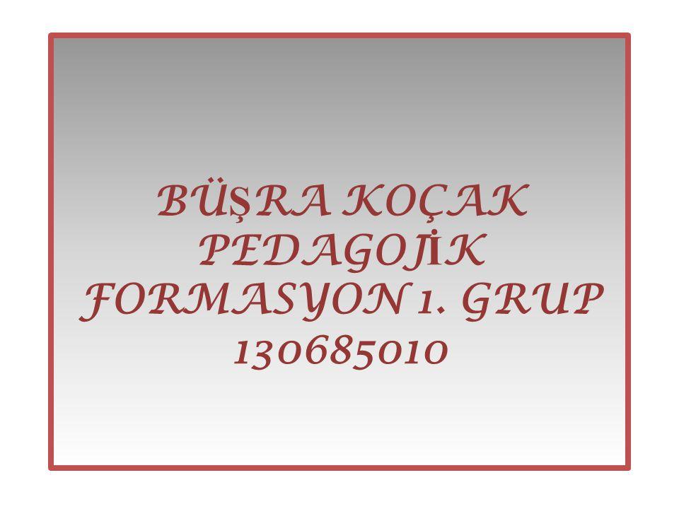 BÜŞRA KOÇAK PEDAGOJİK FORMASYON 1. GRUP 130685010