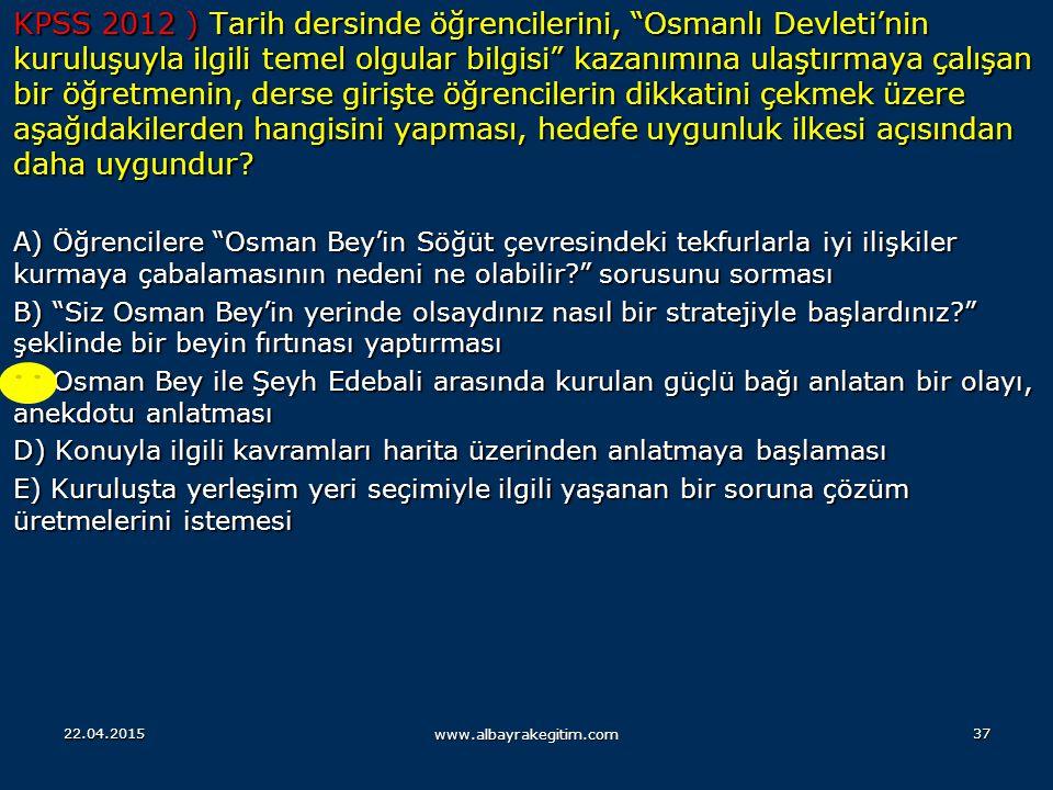 KPSS 2012 ) Tarih dersinde öğrencilerini, Osmanlı Devleti'nin kuruluşuyla ilgili temel olgular bilgisi kazanımına ulaştırmaya çalışan bir öğretmenin, derse girişte öğrencilerin dikkatini çekmek üzere aşağıdakilerden hangisini yapması, hedefe uygunluk ilkesi açısından daha uygundur
