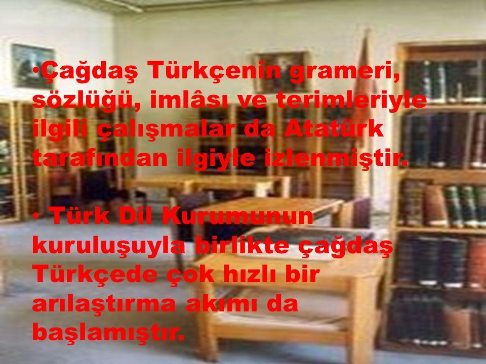 Çağdaş Türkçenin grameri, sözlüğü, imlâsı ve terimleriyle ilgili çalışmalar da Atatürk tarafından ilgiyle izlenmiştir.