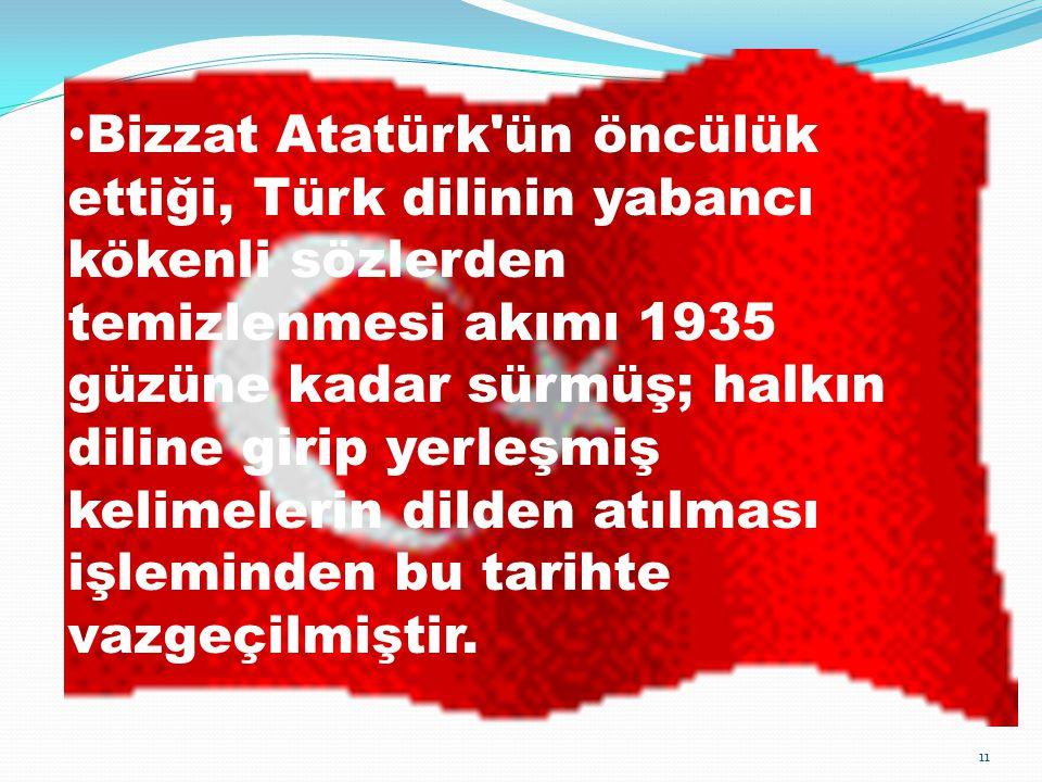 Bizzat Atatürk ün öncülük ettiği, Türk dilinin yabancı kökenli sözlerden temizlenmesi akımı 1935 güzüne kadar sürmüş; halkın diline girip yerleşmiş kelimelerin dilden atılması işleminden bu tarihte vazgeçilmiştir.