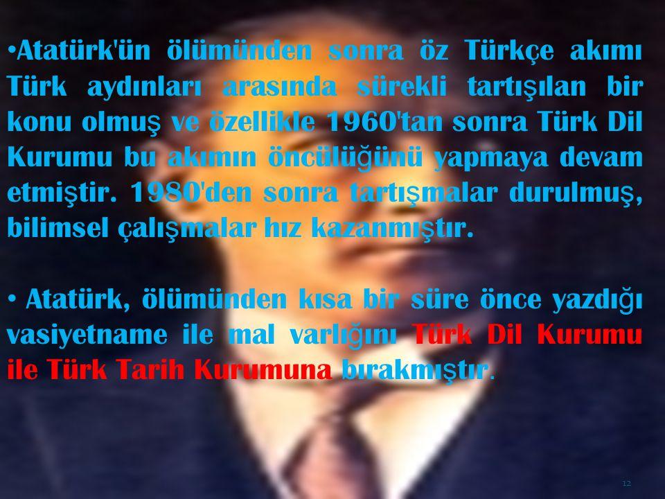 Atatürk ün ölümünden sonra öz Türkçe akımı Türk aydınları arasında sürekli tartışılan bir konu olmuş ve özellikle 1960 tan sonra Türk Dil Kurumu bu akımın öncülüğünü yapmaya devam etmiştir. 1980 den sonra tartışmalar durulmuş, bilimsel çalışmalar hız kazanmıştır.