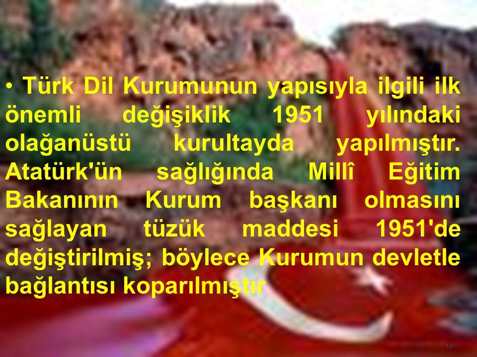 Türk Dil Kurumunun yapısıyla ilgili ilk önemli değişiklik 1951 yılındaki olağanüstü kurultayda yapılmıştır.