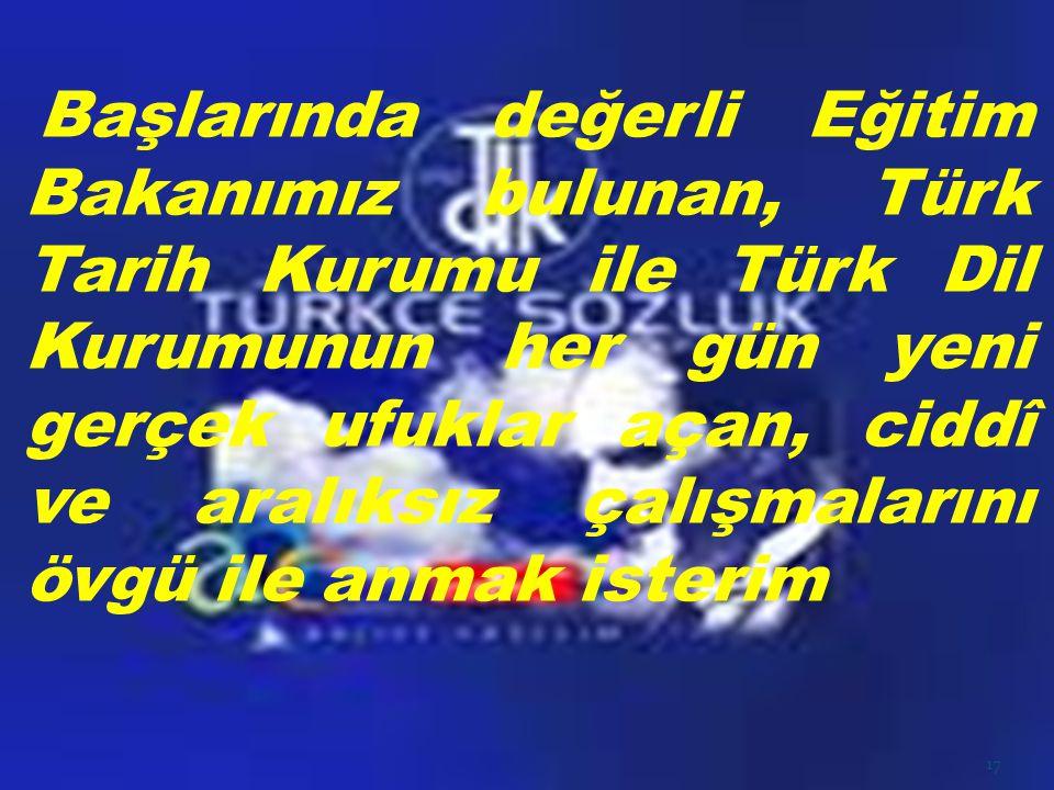 Başlarında değerli Eğitim Bakanımız bulunan, Türk Tarih Kurumu ile Türk Dil Kurumunun her gün yeni gerçek ufuklar açan, ciddî ve aralıksız çalışmalarını övgü ile anmak isterim