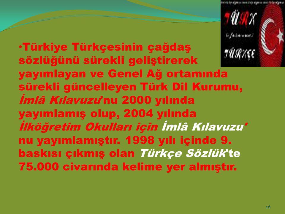 Türkiye Türkçesinin çağdaş sözlüğünü sürekli geliştirerek yayımlayan ve Genel Ağ ortamında sürekli güncelleyen Türk Dil Kurumu, İmlâ Kılavuzu nu 2000 yılında yayımlamış olup, 2004 yılında İlköğretim Okulları için İmlâ Kılavuzu nu yayımlamıştır.