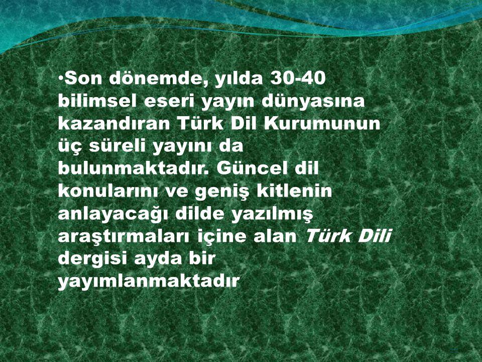 Son dönemde, yılda 30-40 bilimsel eseri yayın dünyasına kazandıran Türk Dil Kurumunun üç süreli yayını da bulunmaktadır.