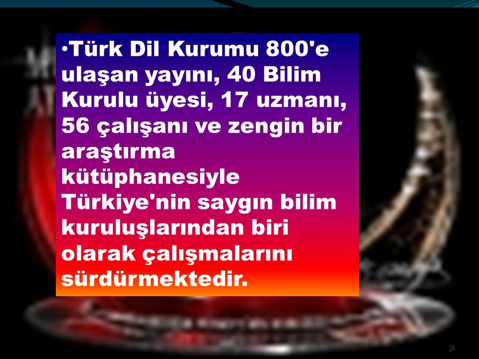 Türk Dil Kurumu 800 e ulaşan yayını, 40 Bilim Kurulu üyesi, 17 uzmanı, 56 çalışanı ve zengin bir araştırma kütüphanesiyle Türkiye nin saygın bilim kuruluşlarından biri olarak çalışmalarını sürdürmektedir.