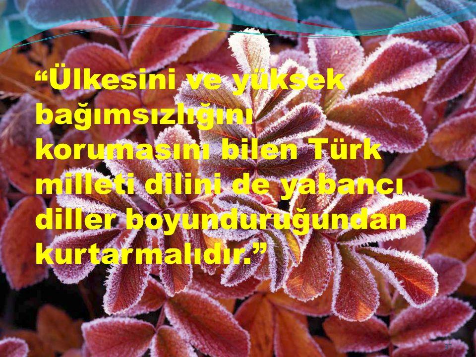 Ülkesini ve yüksek bağımsızlığını korumasını bilen Türk milleti dilini de yabancı diller boyunduruğundan kurtarmalıdır.
