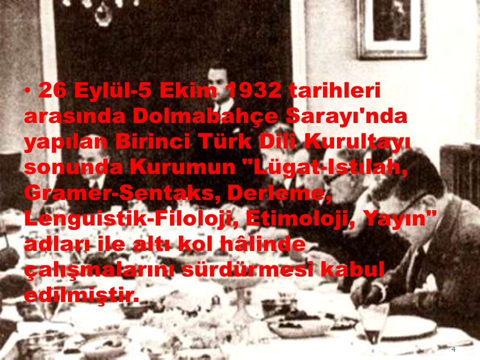 26 Eylül-5 Ekim 1932 tarihleri arasında Dolmabahçe Sarayı nda yapılan Birinci Türk Dili Kurultayı sonunda Kurumun Lügat-Istılah, Gramer-Sentaks, Derleme, Lenguistik-Filoloji, Etimoloji, Yayın adları ile altı kol hâlinde çalışmalarını sürdürmesi kabul edilmiştir.