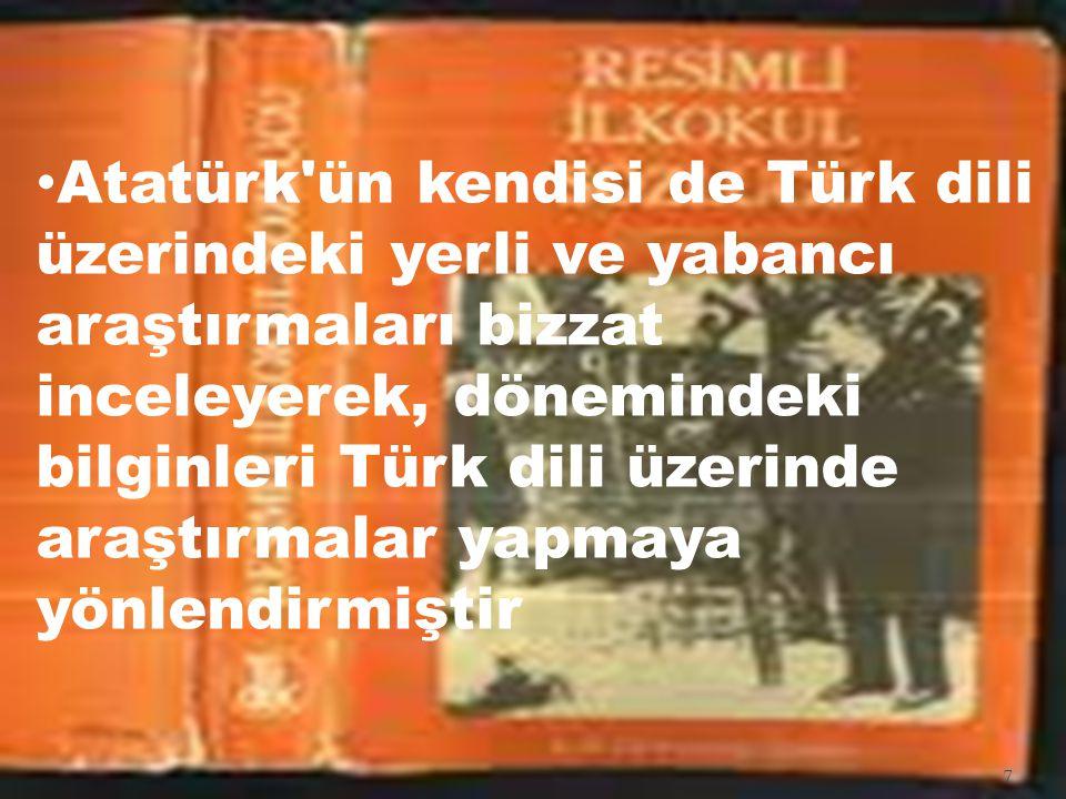 Atatürk ün kendisi de Türk dili üzerindeki yerli ve yabancı araştırmaları bizzat inceleyerek, dönemindeki bilginleri Türk dili üzerinde araştırmalar yapmaya yönlendirmiştir