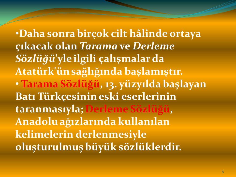 Daha sonra birçok cilt hâlinde ortaya çıkacak olan Tarama ve Derleme Sözlüğü yle ilgili çalışmalar da Atatürk ün sağlığında başlamıştır.