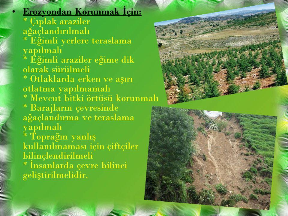 Erozyondan Korunmak İçin;. Çıplak araziler ağaçlandırılmalı