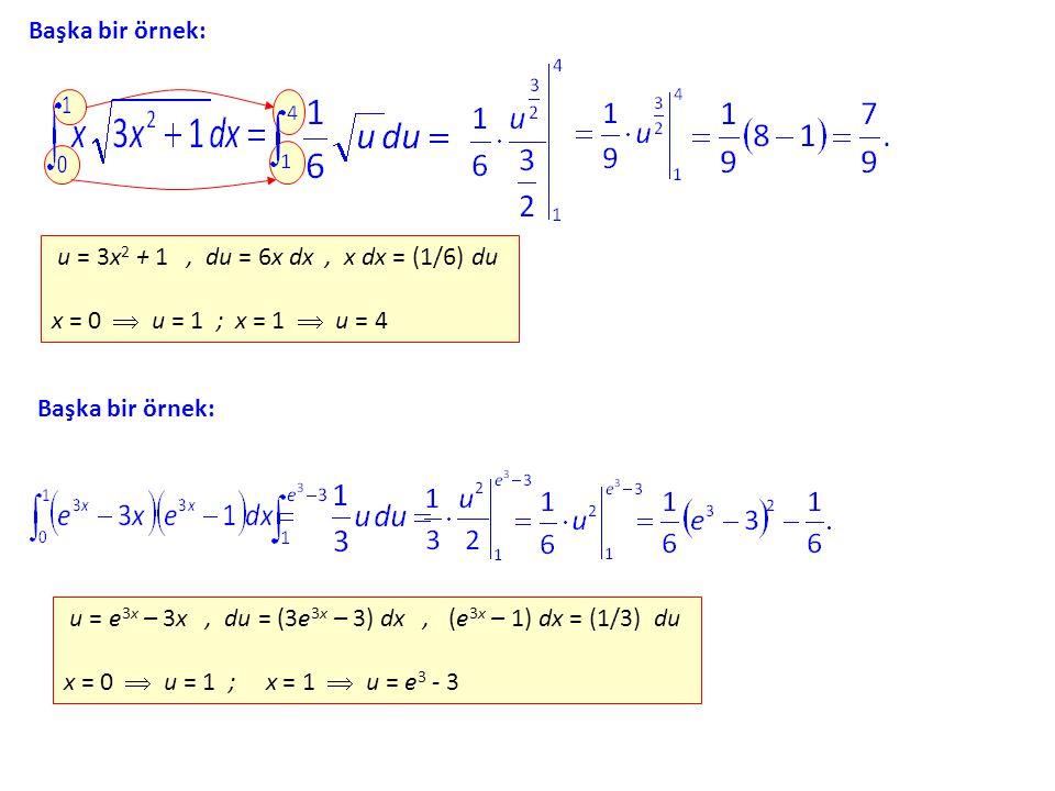 Başka bir örnek: u = 3x2 + 1 , du = 6x dx , x dx = (1/6) du x = 0  u = 1 ; x = 1  u = 4.