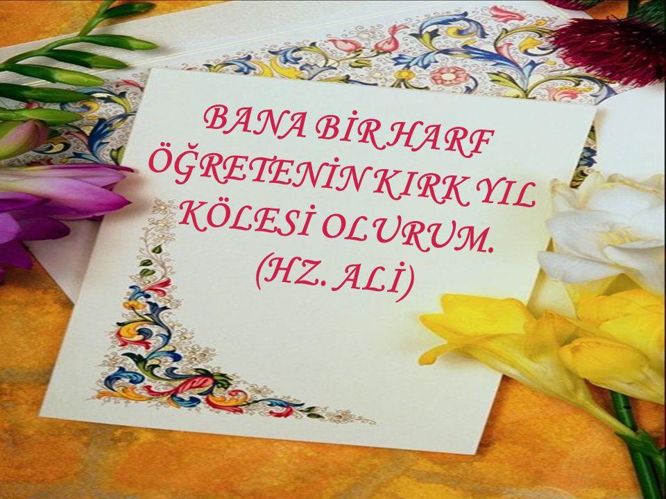 BANA BİR HARF ÖĞRETENİN KIRK YIL KÖLESİ OLURUM. (HZ. ALİ)