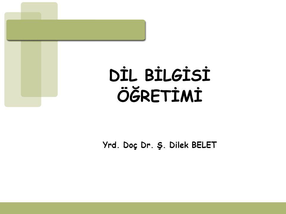 DİL BİLGİSİ ÖĞRETİMİ Yrd. Doç Dr. Ş. Dilek BELET