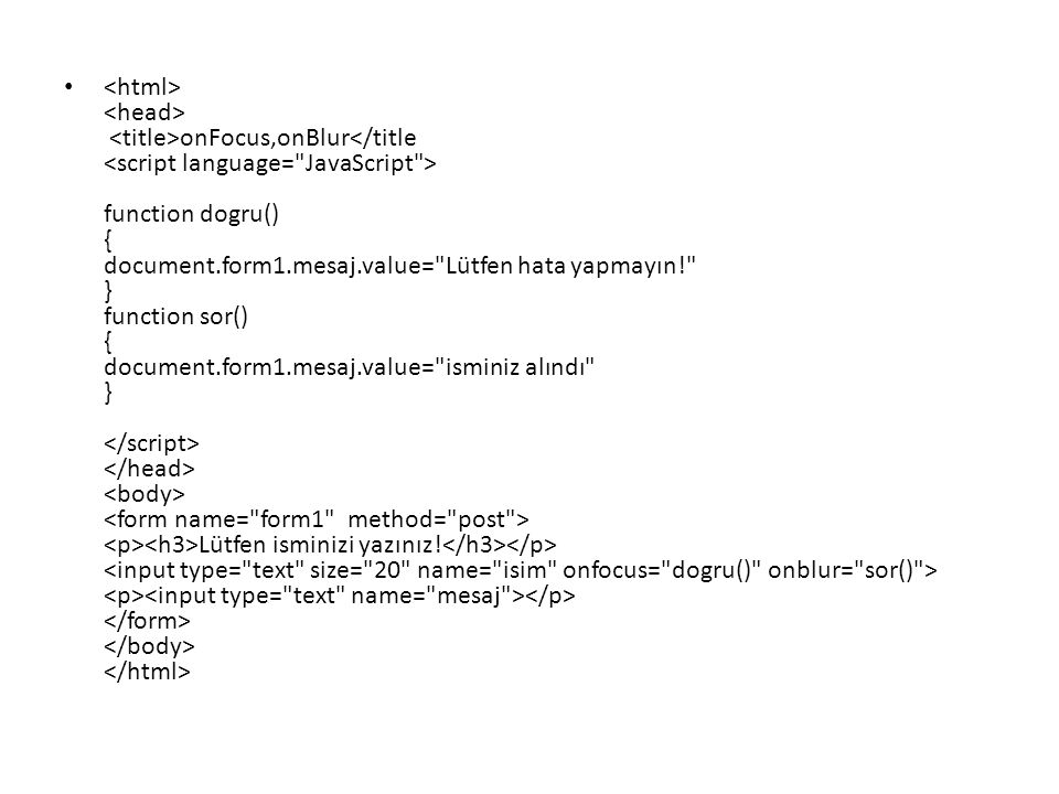 <html> <head> <title>onFocus,onBlur</title <script language= JavaScript > function dogru() { document.form1.mesaj.value= Lütfen hata yapmayın! } function sor() { document.form1.mesaj.value= isminiz alındı } </script> </head> <body> <form name= form1 method= post > <p><h3>Lütfen isminizi yazınız!</h3></p> <input type= text size= 20 name= isim onfocus= dogru() onblur= sor() > <p><input type= text name= mesaj ></p> </form> </body> </html>