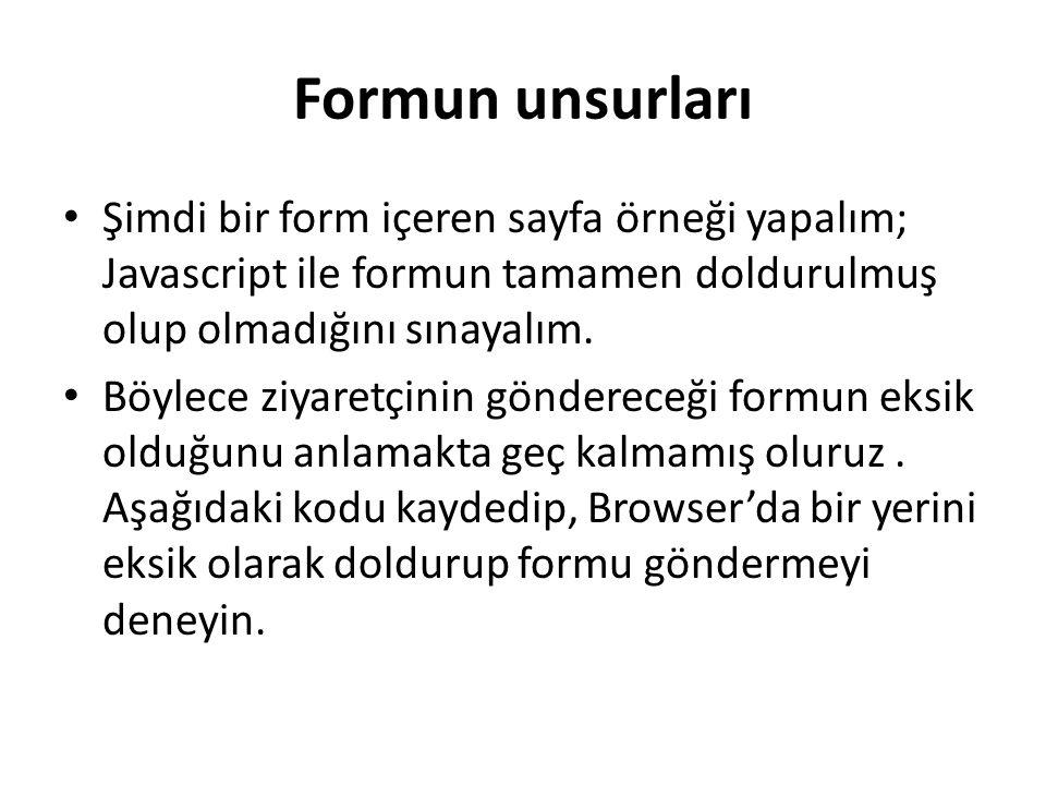 Formun unsurları Şimdi bir form içeren sayfa örneği yapalım; Javascript ile formun tamamen doldurulmuş olup olmadığını sınayalım.