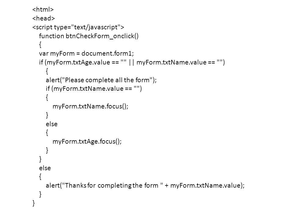 <html> <head> <script type= text/javascript > function btnCheckForm_onclick() { var myForm = document.form1; if (myForm.txtAge.value == || myForm.txtName.value == ) alert( Please complete all the form ); if (myForm.txtName.value == ) myForm.txtName.focus(); } else myForm.txtAge.focus(); alert( Thanks for completing the form + myForm.txtName.value);