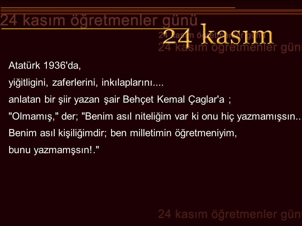Atatürk 1936 da, yiğitligini, zaferlerini, inkılaplarını.... anlatan bir şiir yazan şair Behçet Kemal Çaglar a ;