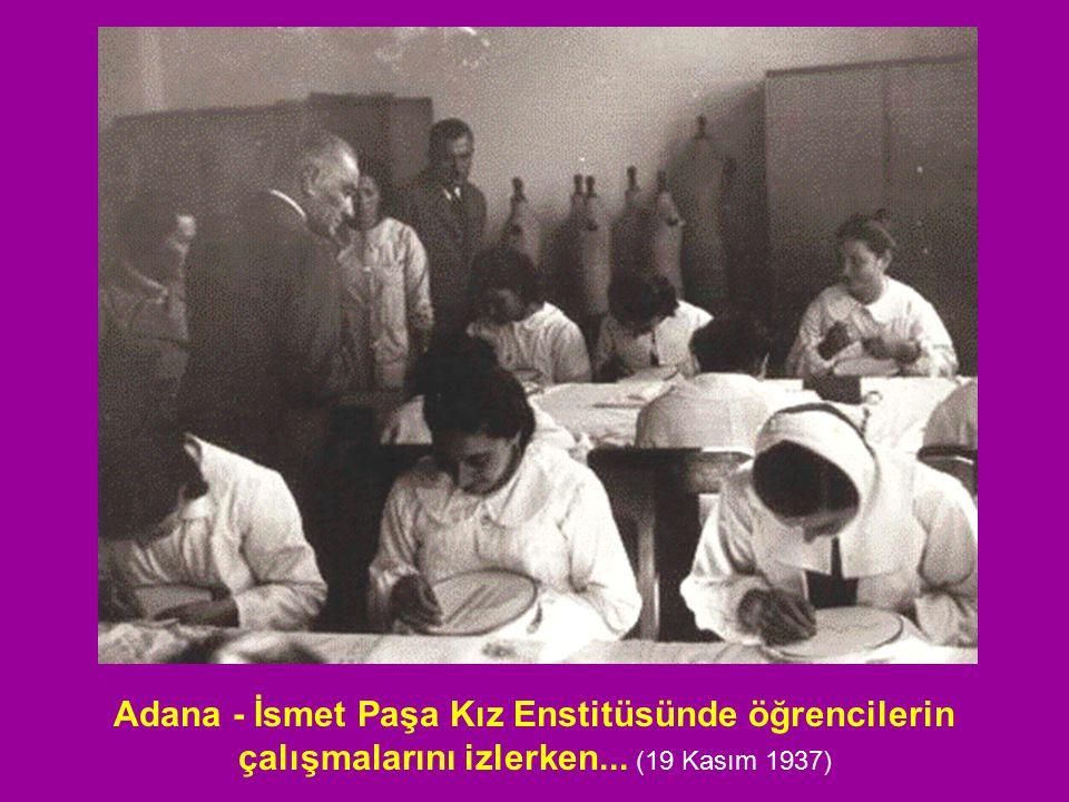 Adana - İsmet Paşa Kız Enstitüsünde öğrencilerin çalışmalarını izlerken... (19 Kasım 1937)
