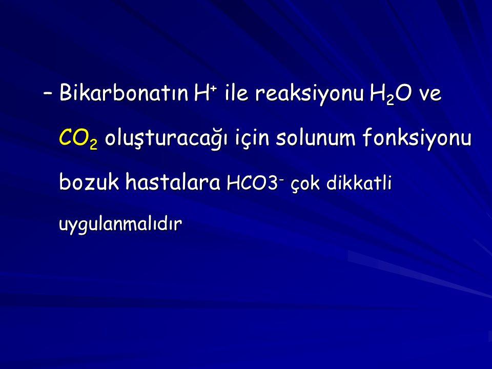 Bikarbonatın H+ ile reaksiyonu H2O ve CO2 oluşturacağı için solunum fonksiyonu bozuk hastalara HCO3- çok dikkatli uygulanmalıdır