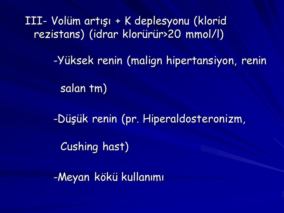 III- Volüm artışı + K deplesyonu (klorid rezistans) (idrar klorürür>20 mmol/l)