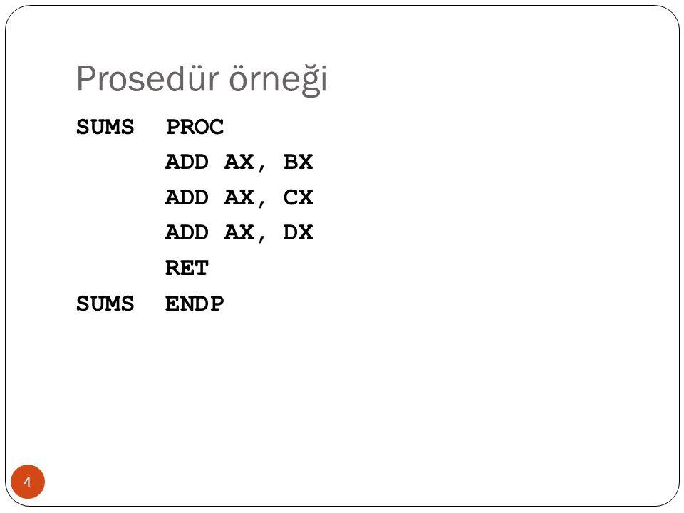 Prosedür örneği SUMS PROC ADD AX, BX ADD AX, CX ADD AX, DX RET SUMS ENDP