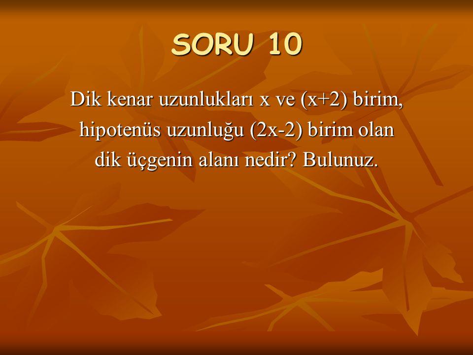 SORU 10 Dik kenar uzunlukları x ve (x+2) birim,