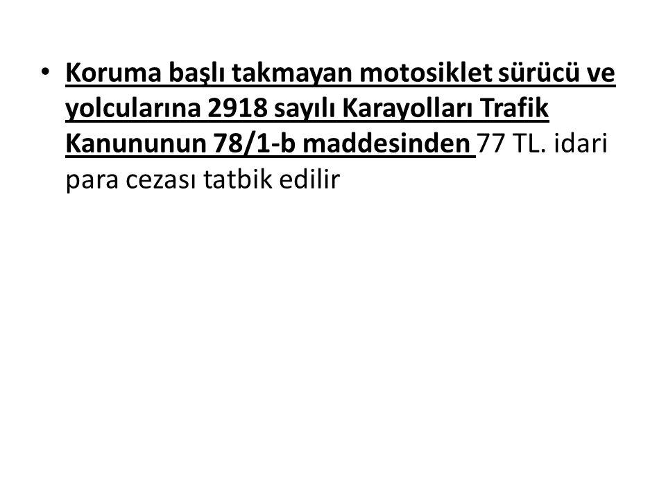 Koruma başlı takmayan motosiklet sürücü ve yolcularına 2918 sayılı Karayolları Trafik Kanununun 78/1-b maddesinden 77 TL.
