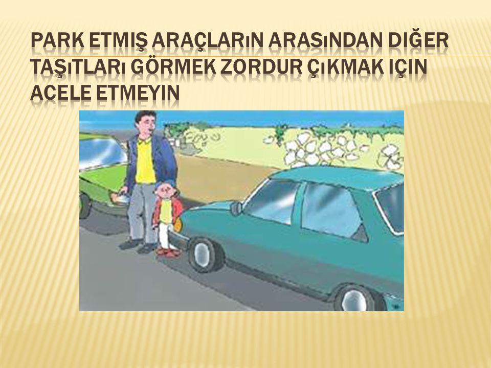 Park etmiş araçların arasından diğer taşıtları görmek zordur çıkmak için acele etmeyin