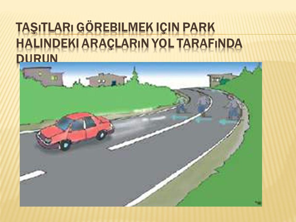 Taşıtları görebilmek için park halindeki araçların yol tarafında durun