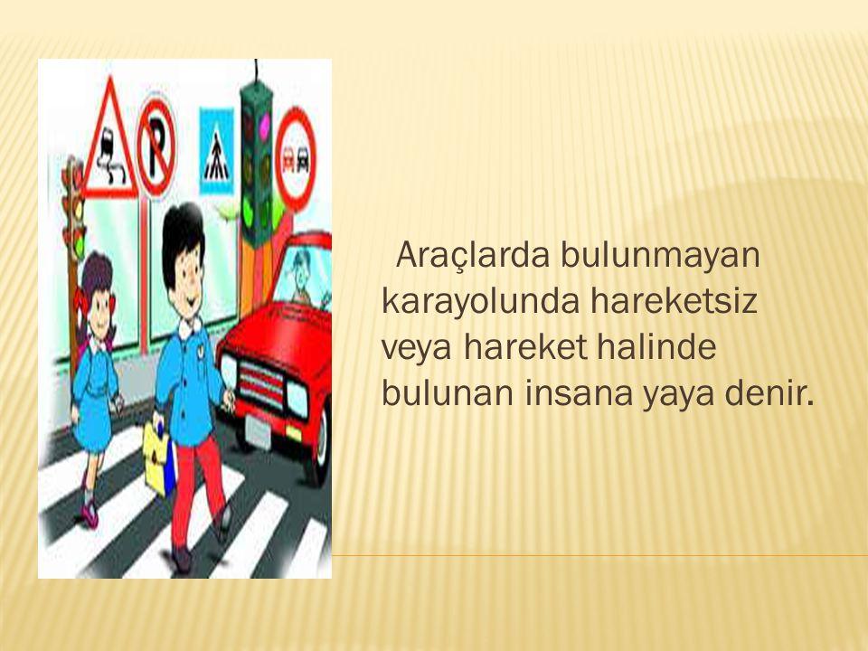 Araçlarda bulunmayan karayolunda hareketsiz veya hareket halinde bulunan insana yaya denir.